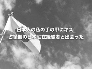 日本人の私の手の甲にキス_占領期の日本駐在経験者と出会った